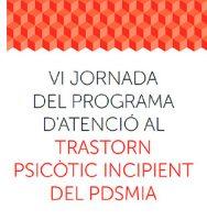 VI Jornada del Programa d'Atenció al Trastorn Psicòtic Incipient del PDSMIA